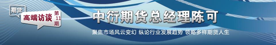 期货高端访谈第11期:中衍期货总经理陈可