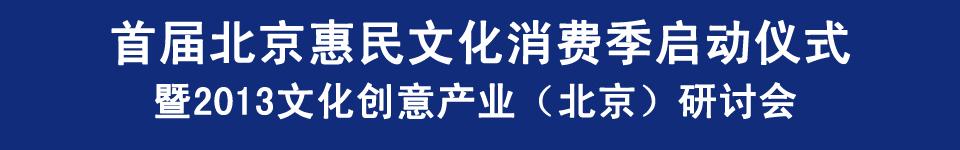 首届北京惠民文化消费季启动仪式暨2013文化创意产业(北京)研讨会